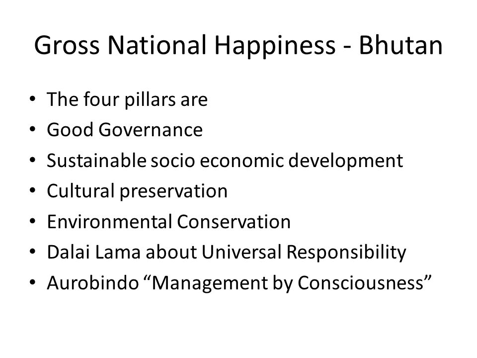 Gross National Happiness - Bhutan The four pillars are Good Governance Sustainable socio economic development Cultural preservation Environmental Conservation Dalai Lama about Universal Responsibility Aurobindo Management by Consciousness