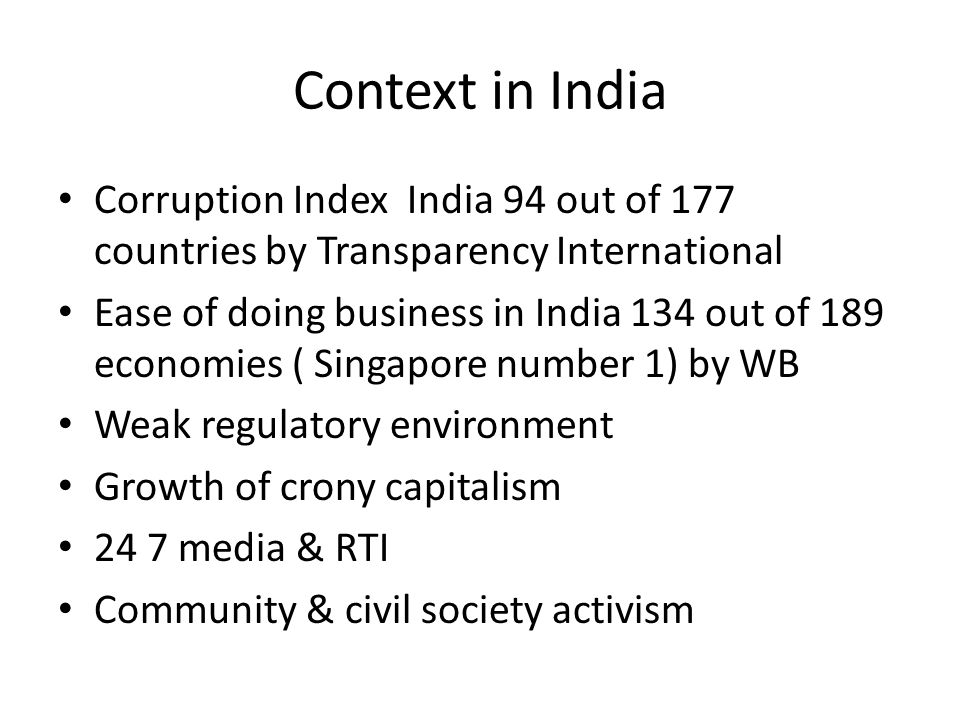 Context in India Corruption Index India 94 out of 177 countries by Transparency International Ease of doing business in India 134 out of 189 economies ( Singapore number 1) by WB Weak regulatory environment Growth of crony capitalism 24 7 media & RTI Community & civil society activism