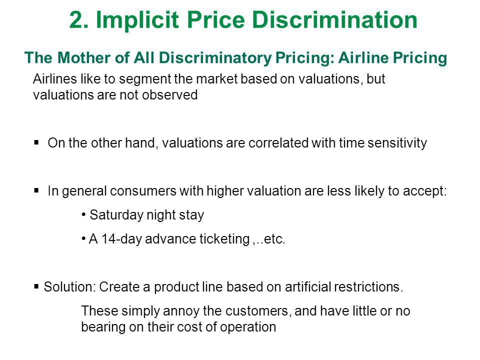 The Mother of All Discriminatory Pricing: Airline Pricing Airlines like to segment the market based on valuations, but valuations are not observed On the other hand, valuations are correlated with time sensitivity In general consumers with higher valuation are less likely to accept: Saturday night stay A 14-day advance ticketing,..etc.