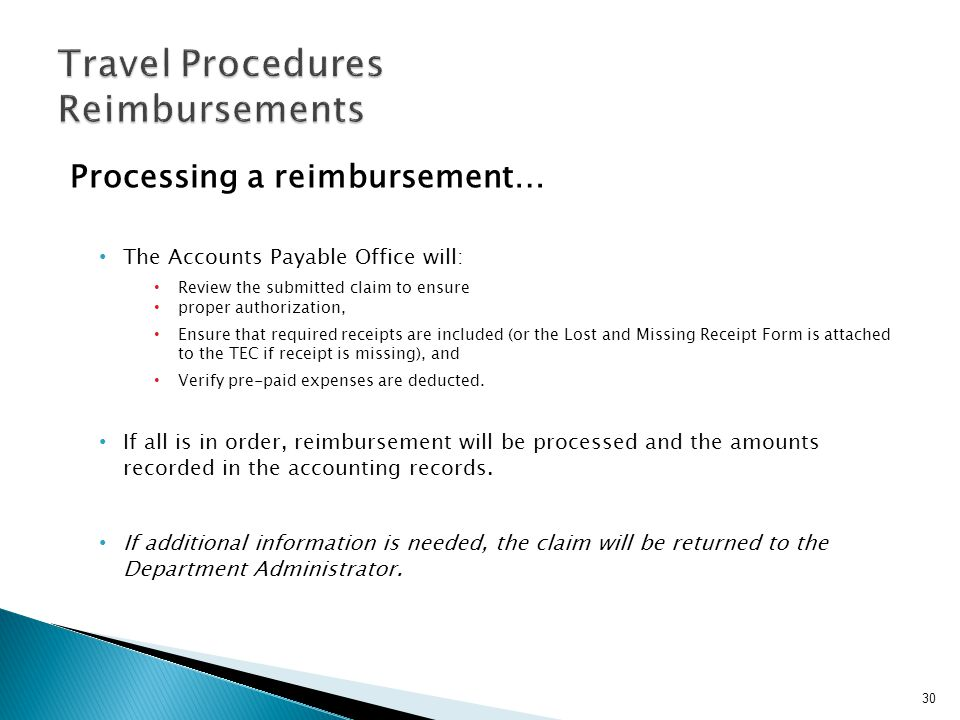 Processing a reimbursement… The Accounts Payable Office will: Review the submitted claim to ensure proper authorization, Ensure that required receipts are included (or the Lost and Missing Receipt Form is attached to the TEC if receipt is missing), and Verify pre-paid expenses are deducted.