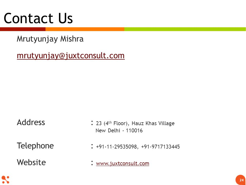 Mrutyunjay Mishra mrutyunjay@juxtconsult.com Address : 23 (4 th Floor), Hauz Khas Village New Delhi - 110016 Telephone: +91-11-29535098, +91-9717133445 Website: www.juxtconsult.com www.juxtconsult.com Contact Us 24