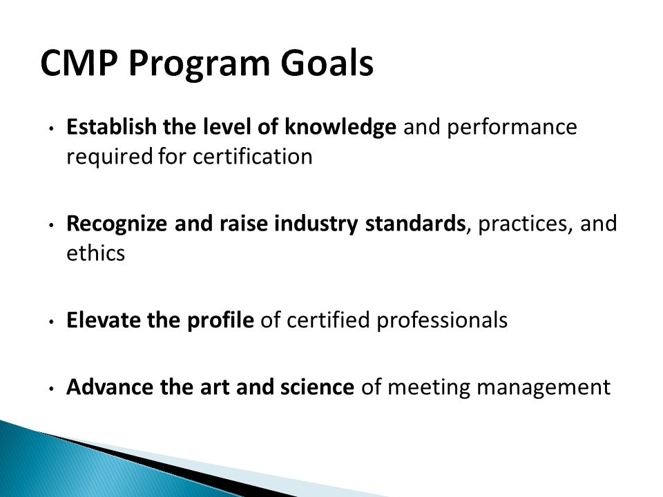 Establish the level of knowledge and performance required for certification Recognize and raise industry standards, practices, and ethics Elevate the profile of certified professionals Advance the art and science of meeting management