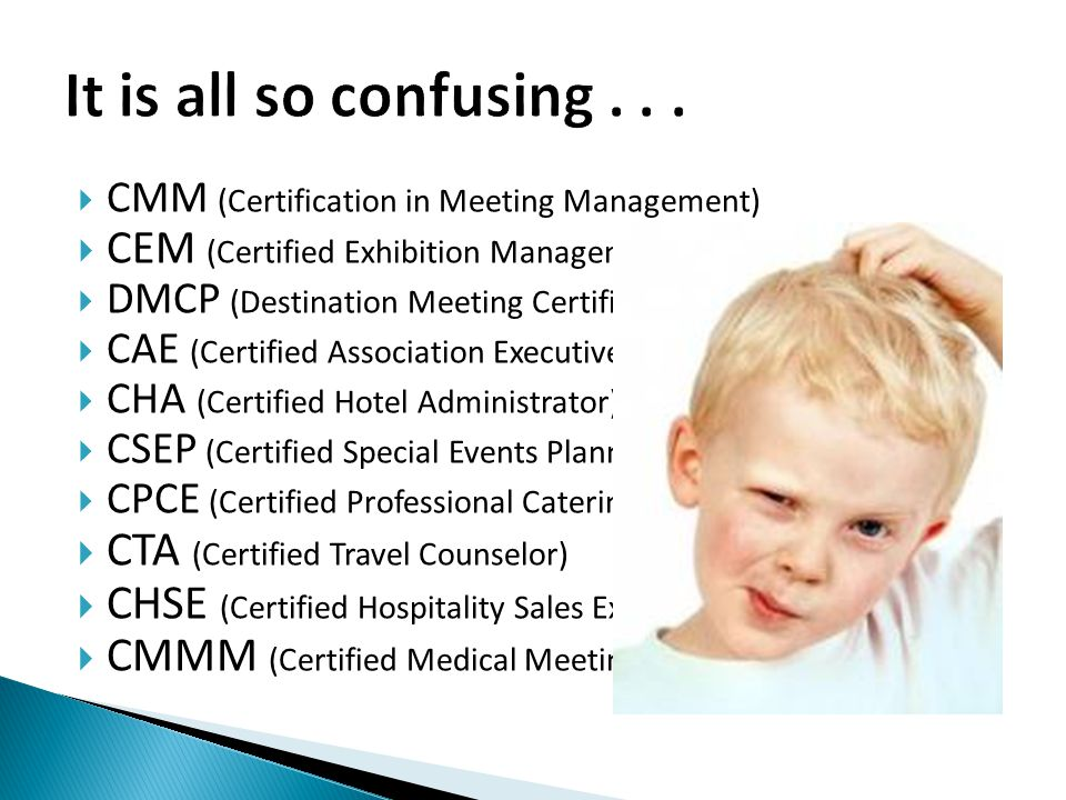 CMM (Certification in Meeting Management) CEM (Certified Exhibition Management) DMCP (Destination Meeting Certified Professional) CAE (Certified Association Executive) CHA (Certified Hotel Administrator) CSEP (Certified Special Events Planner) CPCE (Certified Professional Catering Executive) CTA (Certified Travel Counselor) CHSE (Certified Hospitality Sales Executive) CMMM (Certified Medical Meeting Manager )