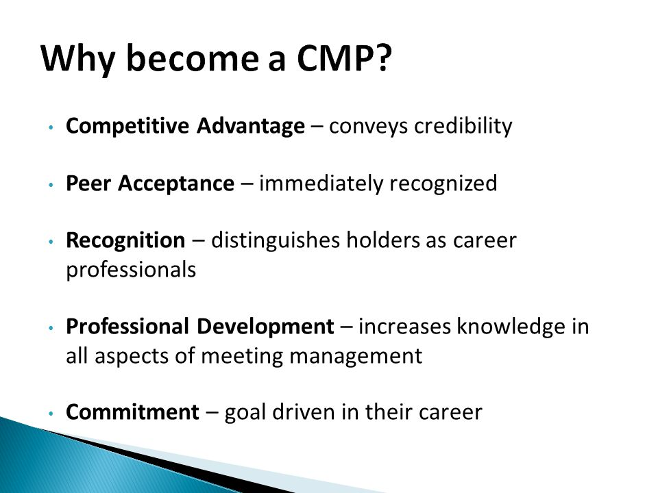 Competitive Advantage – conveys credibility Peer Acceptance – immediately recognized Recognition – distinguishes holders as career professionals Professional Development – increases knowledge in all aspects of meeting management Commitment – goal driven in their career