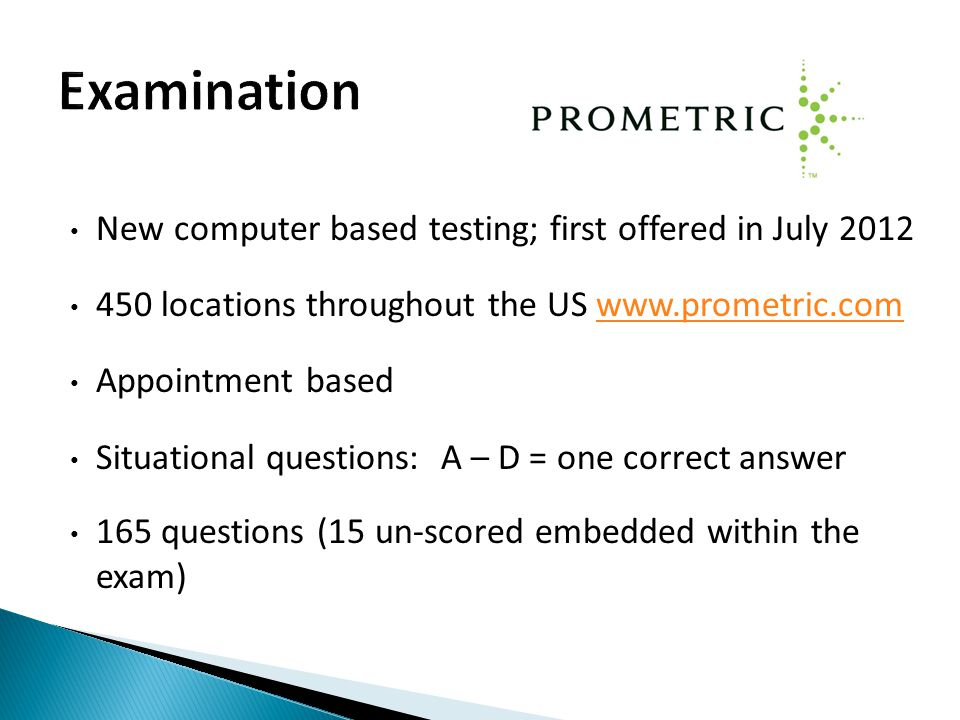 New computer based testing; first offered in July 2012 450 locations throughout the US www.prometric.comwww.prometric.com Appointment based Situational questions: A – D = one correct answer 165 questions (15 un-scored embedded within the exam)