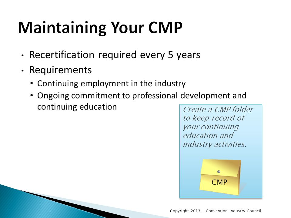 Maintaining Your CMP Recertification required every 5 years Requirements Continuing employment in the industry Ongoing commitment to professional development and continuing education Create a CMP folder to keep record of your continuing education and industry activities.