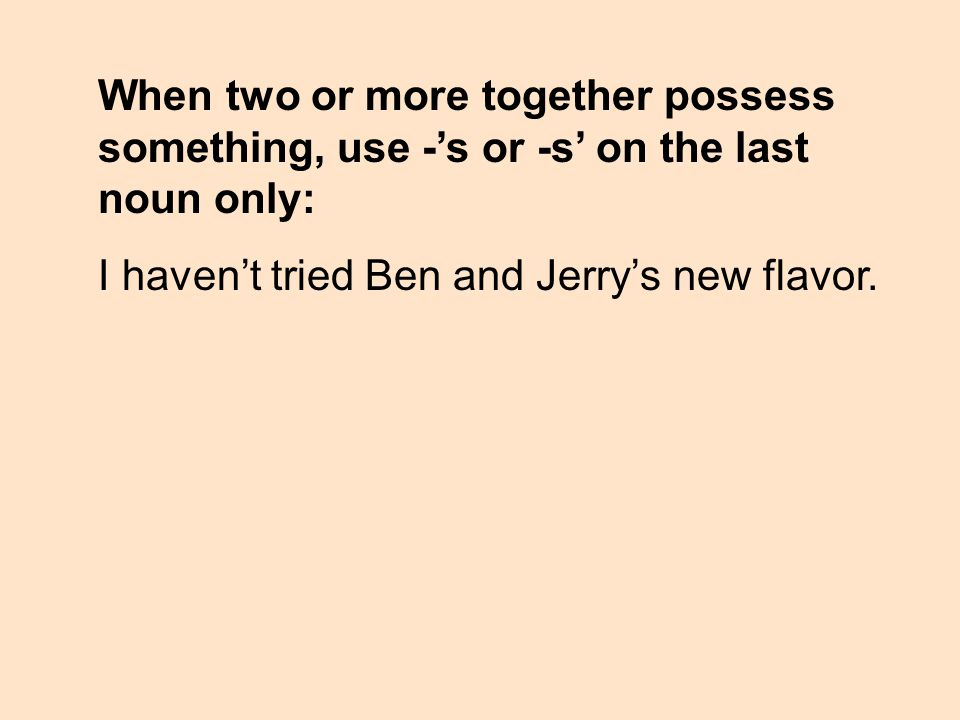 When two or more together possess something, use -s or -s on the last noun only: I havent tried Ben and Jerrys new flavor.