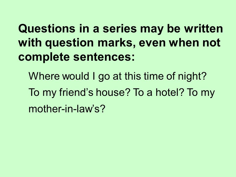 Questions in a series may be written with question marks, even when not complete sentences: Where would I go at this time of night.