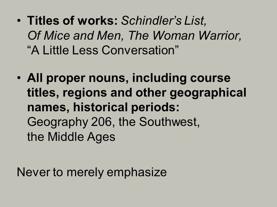Titles of works: Schindlers List, Of Mice and Men, The Woman Warrior, A Little Less Conversation All proper nouns, including course titles, regions and other geographical names, historical periods: Geography 206, the Southwest, the Middle Ages Never to merely emphasize