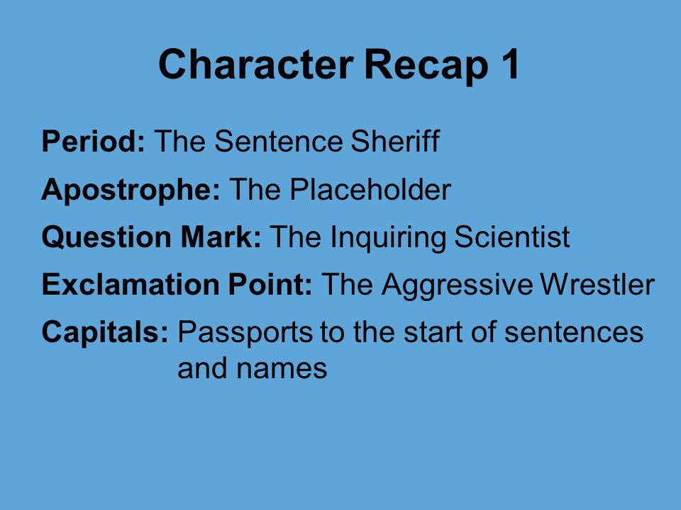 Character Recap 1 Period: The Sentence Sheriff Apostrophe: The Placeholder Question Mark: The Inquiring Scientist Exclamation Point: The Aggressive Wrestler Capitals: Passports to the start of sentences and names