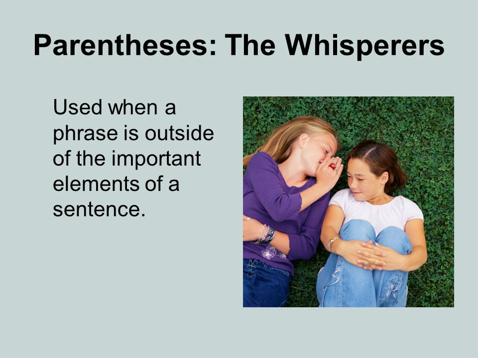 Parentheses: The Whisperers Used when a phrase is outside of the important elements of a sentence.