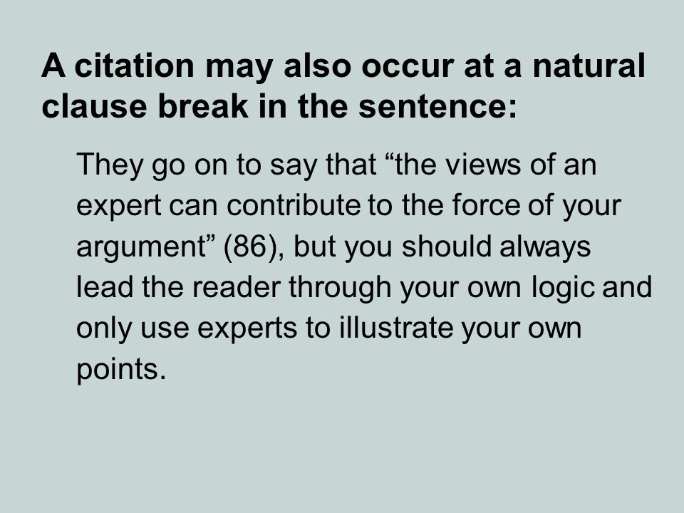 A citation may also occur at a natural clause break in the sentence: They go on to say that the views of an expert can contribute to the force of your argument (86), but you should always lead the reader through your own logic and only use experts to illustrate your own points.