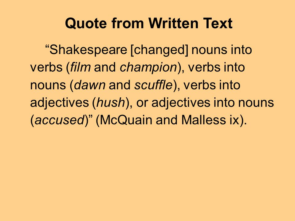 Shakespeare [changed] nouns into verbs (film and champion), verbs into nouns (dawn and scuffle), verbs into adjectives (hush), or adjectives into nouns (accused) (McQuain and Malless ix).