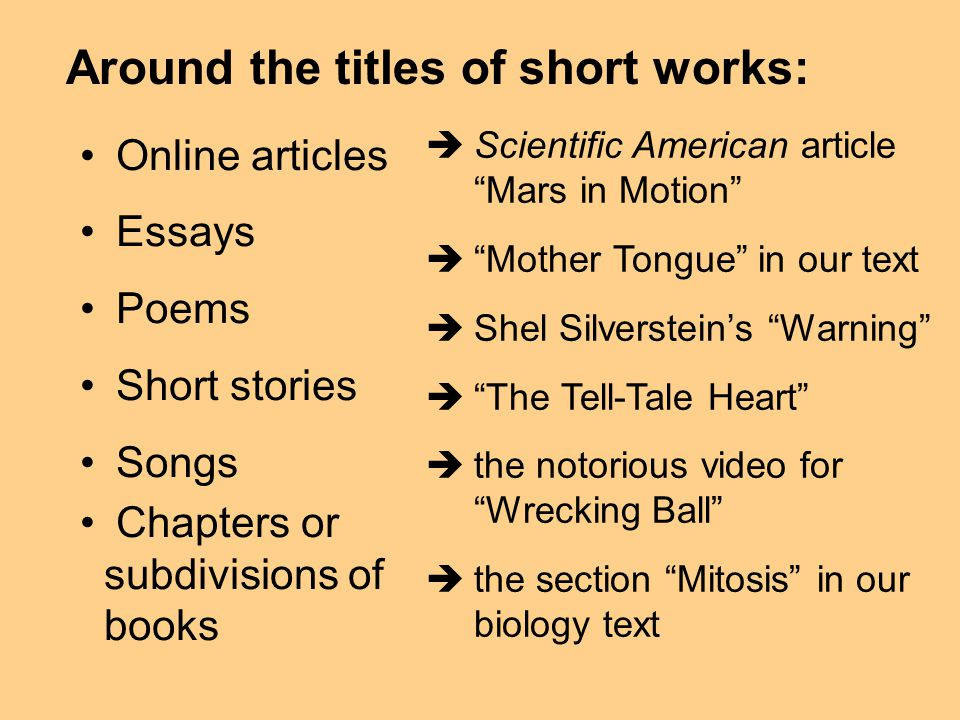 Around the titles of short works: Online articles Essays Poems Short stories Songs Chapters or subdivisions of books Scientific American article Mars in Motion Mother Tongue in our text Shel Silversteins Warning The Tell-Tale Heart the notorious video for Wrecking Ball the section Mitosis in our biology text