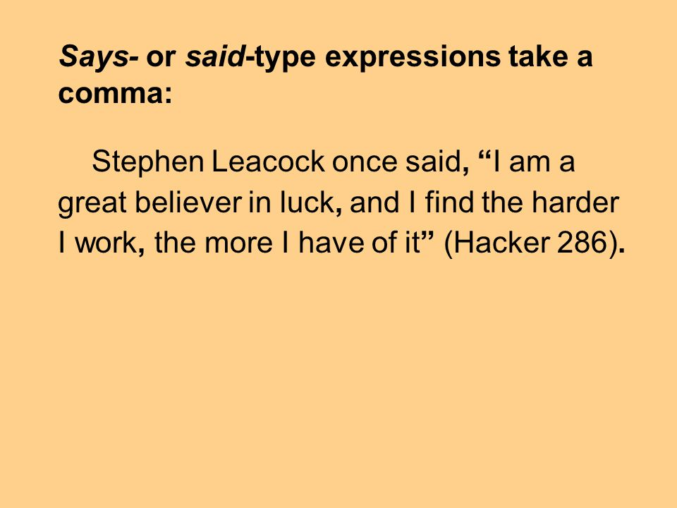 Says- or said-type expressions take a comma: Stephen Leacock once said, I am a great believer in luck, and I find the harder I work, the more I have of it (Hacker 286).