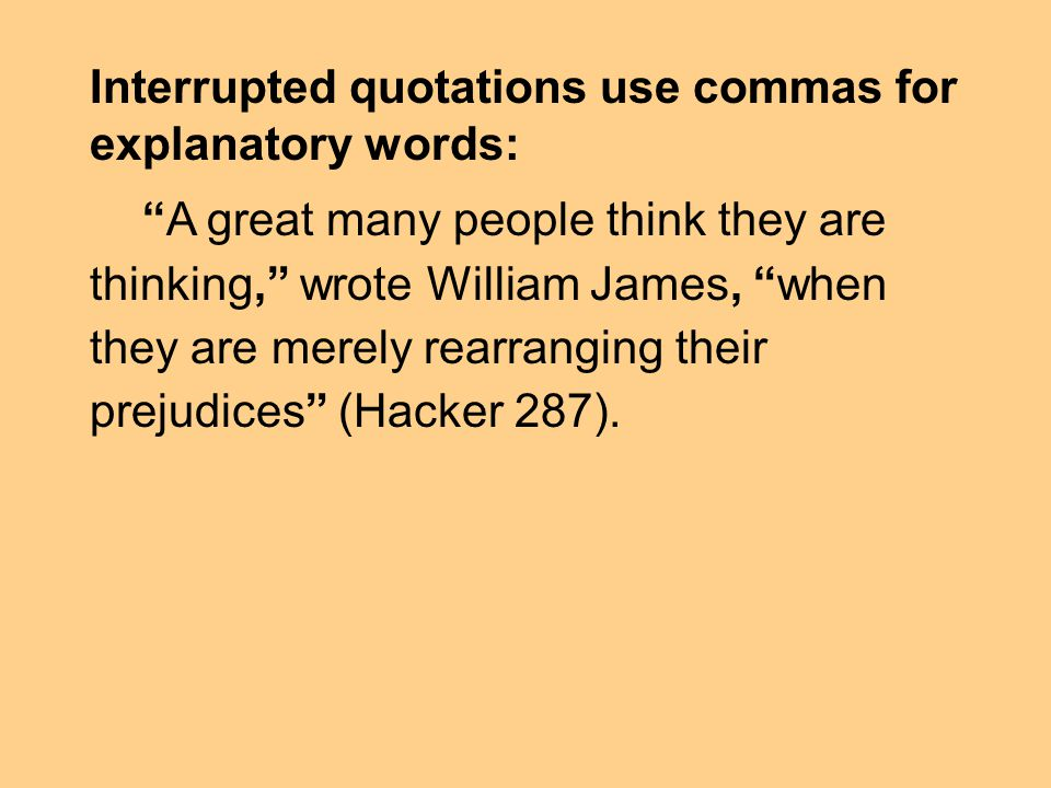 Interrupted quotations use commas for explanatory words: A great many people think they are thinking, wrote William James, when they are merely rearranging their prejudices (Hacker 287).