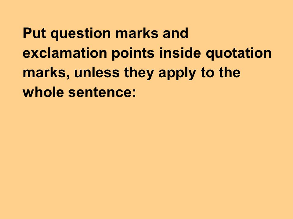 Put question marks and exclamation points inside quotation marks, unless they apply to the whole sentence: