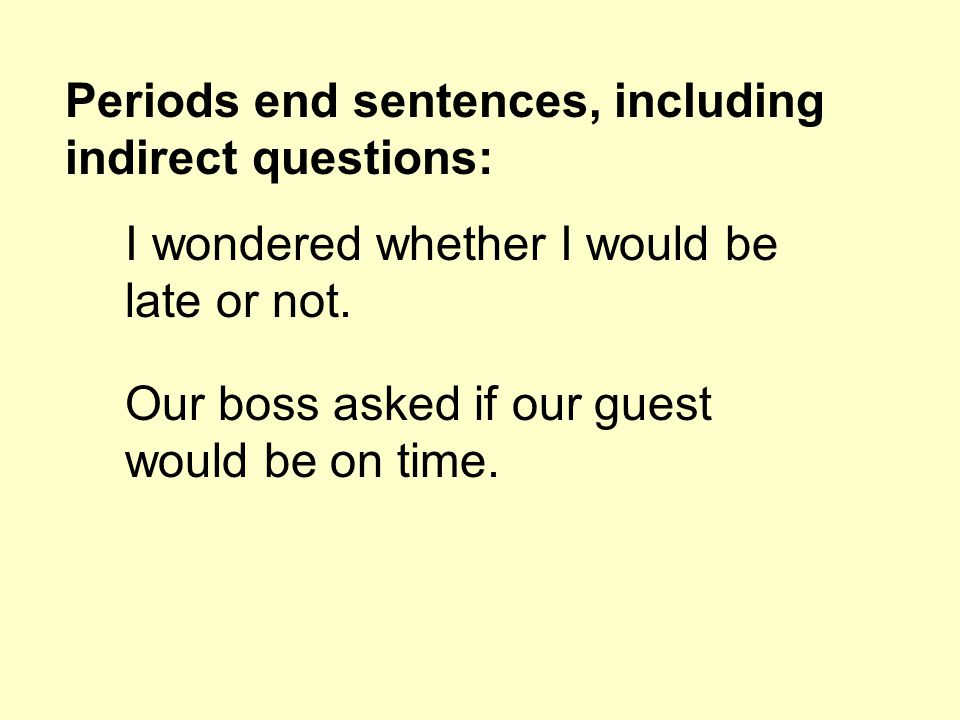 Periods end sentences, including indirect questions: I wondered whether I would be late or not.
