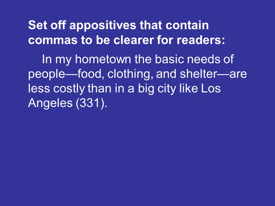 Set off appositives that contain commas to be clearer for readers: In my hometown the basic needs of peoplefood, clothing, and shelterare less costly than in a big city like Los Angeles (331).