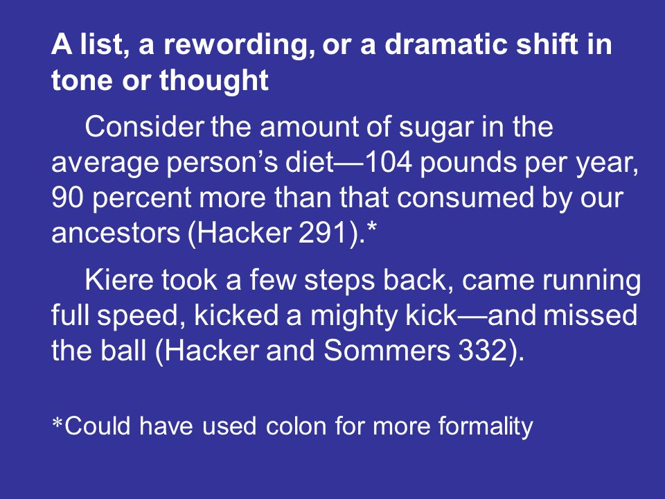 A list, a rewording, or a dramatic shift in tone or thought Consider the amount of sugar in the average persons diet104 pounds per year, 90 percent more than that consumed by our ancestors (Hacker 291).* Kiere took a few steps back, came running full speed, kicked a mighty kickand missed the ball (Hacker and Sommers 332).