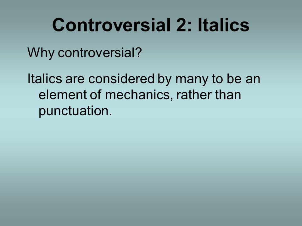 Controversial 2: Italics Why controversial.