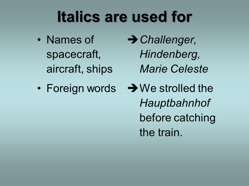 Italics are used for Names of spacecraft, aircraft, ships Foreign words Challenger, Hindenberg, Marie Celeste We strolled the Hauptbahnhof before catching the train.