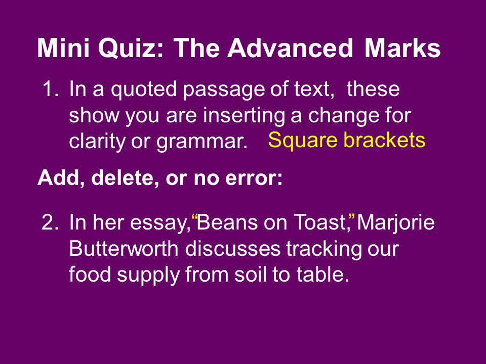 Mini Quiz: The Advanced Marks 1.In a quoted passage of text, these show you are inserting a change for clarity or grammar.