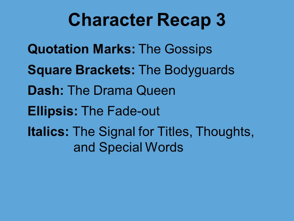 Character Recap 3 Quotation Marks: The Gossips Square Brackets: The Bodyguards Dash: The Drama Queen Ellipsis: The Fade-out Italics: The Signal for Titles, Thoughts, and Special Words