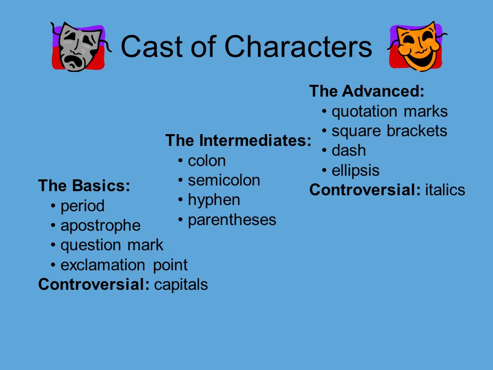 Cast of Characters The Basics: period apostrophe question mark exclamation point Controversial: capitals The Advanced: quotation marks square brackets dash ellipsis Controversial: italics The Intermediates: colon semicolon hyphen parentheses
