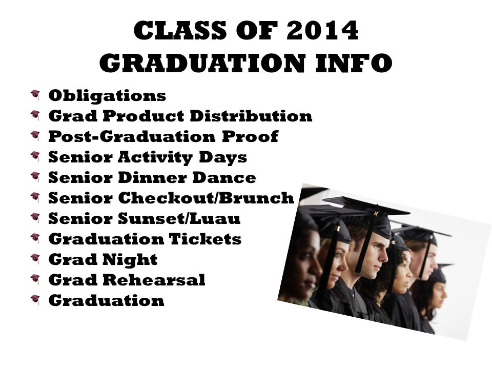 CLASS OF 2014 GRADUATION INFO Obligations Grad Product Distribution Post-Graduation Proof Senior Activity Days Senior Dinner Dance Senior Checkout/Brunch Senior Sunset/Luau Graduation Tickets Grad Night Grad Rehearsal Graduation
