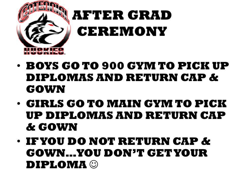 AFTER GRAD CEREMONY BOYS GO TO 900 GYM TO PICK UP DIPLOMAS AND RETURN CAP & GOWN GIRLS GO TO MAIN GYM TO PICK UP DIPLOMAS AND RETURN CAP & GOWN IF YOU DO NOT RETURN CAP & GOWN…YOU DONT GET YOUR DIPLOMA