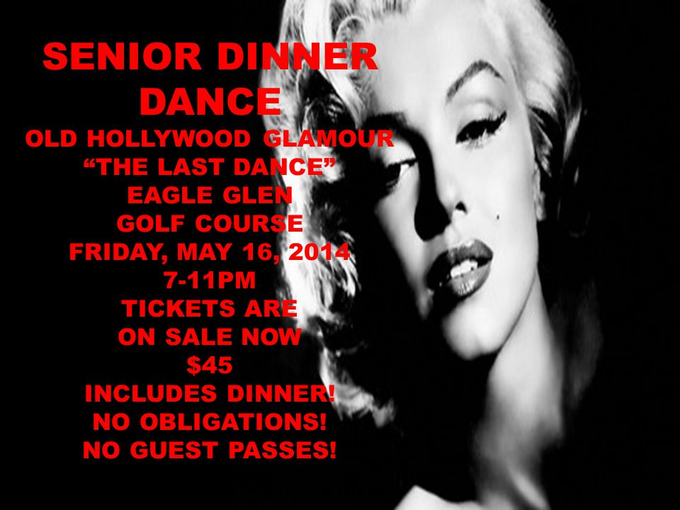 SENIOR DINNER DANCE OLD HOLLYWOOD GLAMOUR THE LAST DANCE EAGLE GLEN GOLF COURSE FRIDAY, MAY 16, 2014 7-11PM TICKETS ARE ON SALE NOW $45 INCLUDES DINNER.