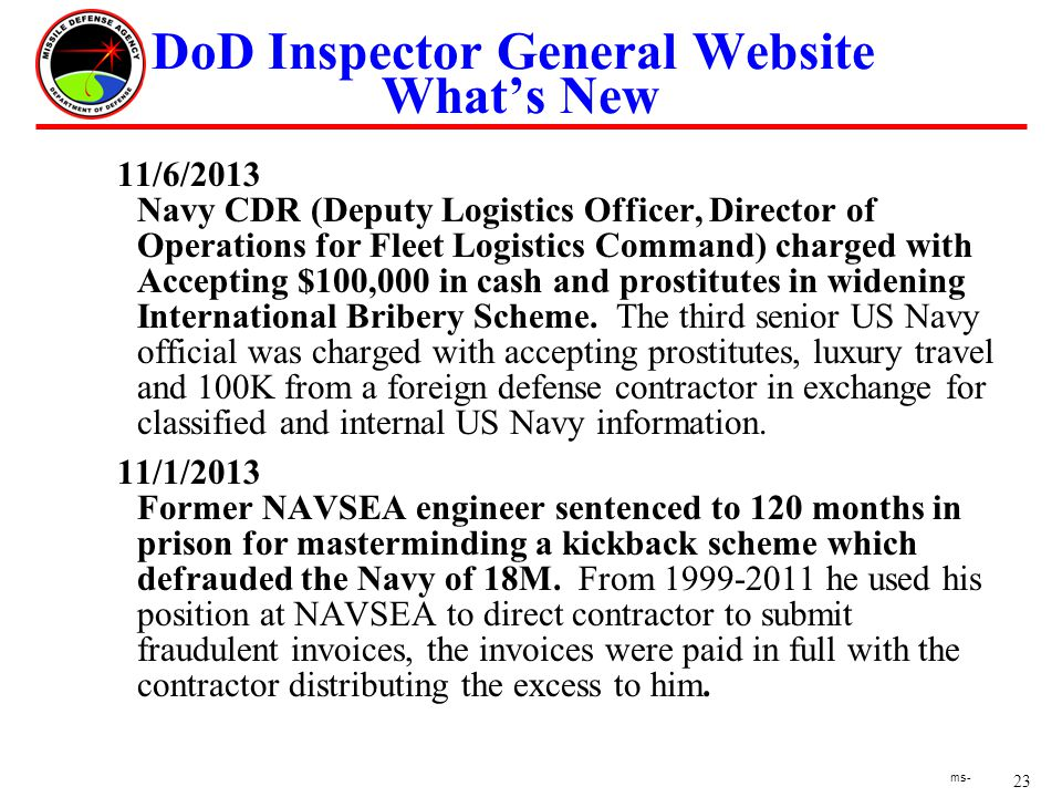 23 ms- DoD Inspector General Website Whats New 11/6/2013 Navy CDR (Deputy Logistics Officer, Director of Operations for Fleet Logistics Command) charged with Accepting $100,000 in cash and prostitutes in widening International Bribery Scheme.