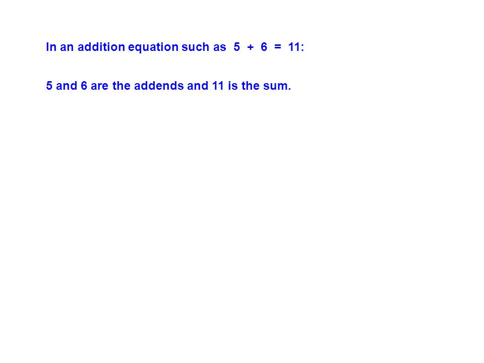 In an addition equation such as 5 + 6 = 11: 5 and 6 are the addends and 11 is the sum.