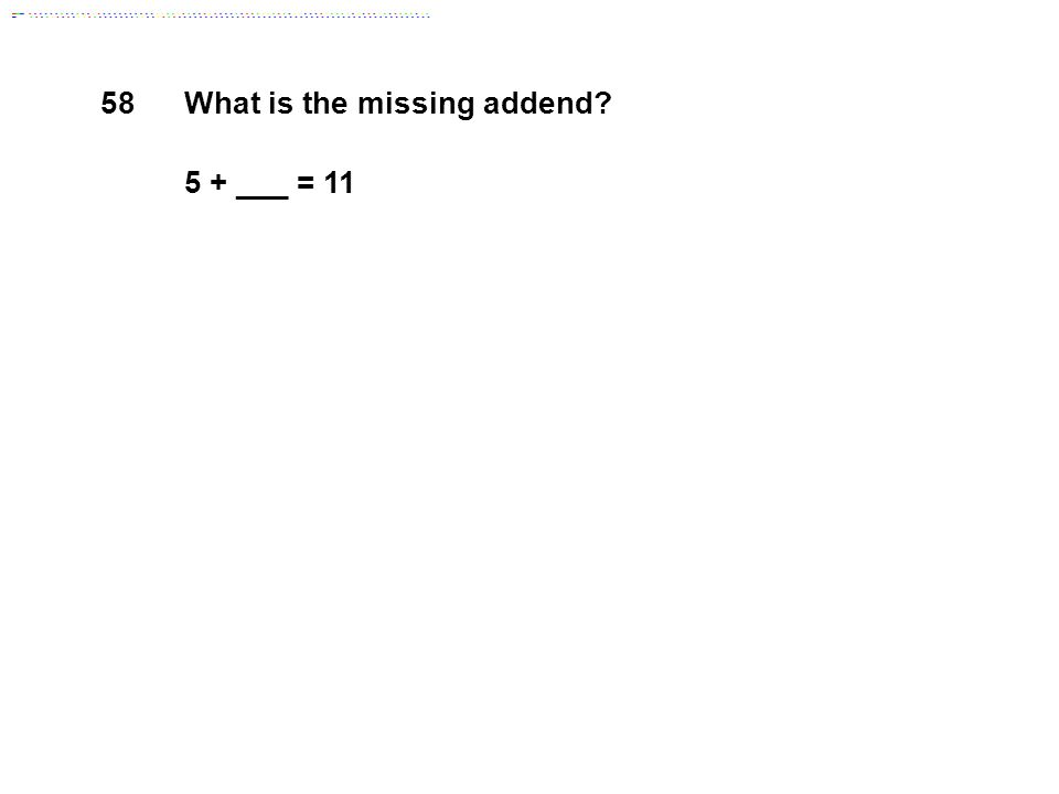 58 What is the missing addend 5 + ___ = 11