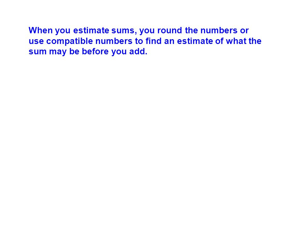 When you estimate sums, you round the numbers or use compatible numbers to find an estimate of what the sum may be before you add.