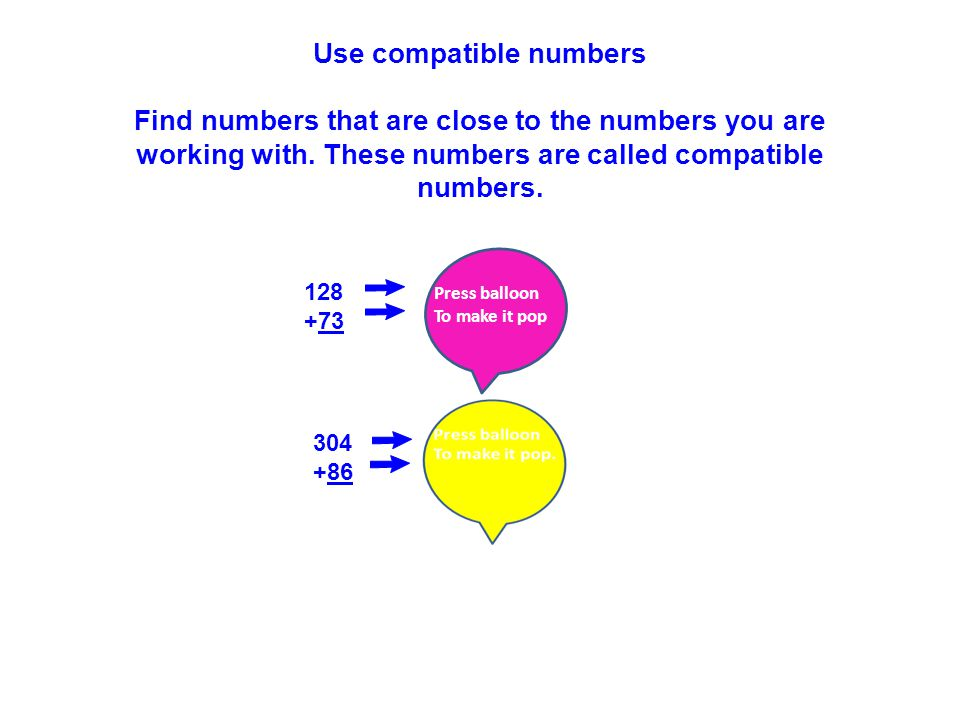 128 125 +73 +75 Use compatible numbers Find numbers that are close to the numbers you are working with.