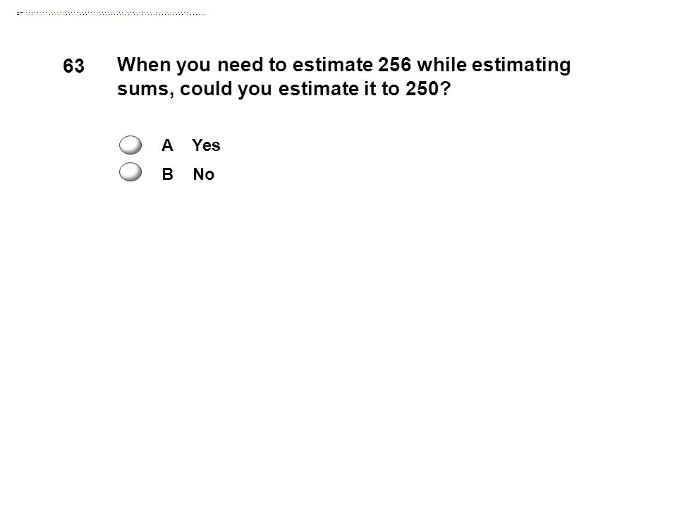 63 When you need to estimate 256 while estimating sums, could you estimate it to 250 A Yes B No