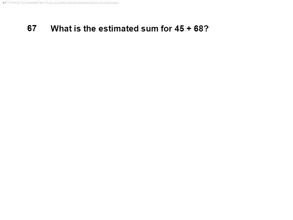 67 What is the estimated sum for 45 + 68
