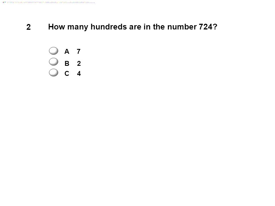 2 How many hundreds are in the number 724 A 7 B 2 C 4