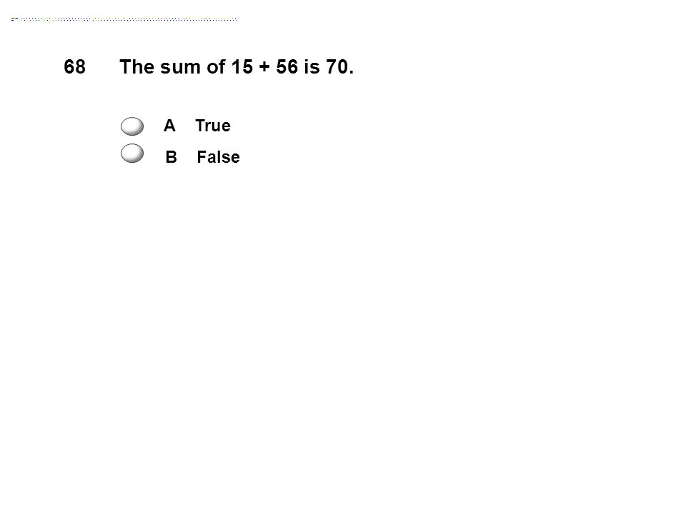 68The sum of 15 + 56 is 70. A True B False