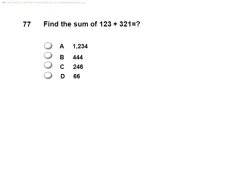 77 Find the sum of 123 + 321= A 1,234 B 444 D 66 C 246