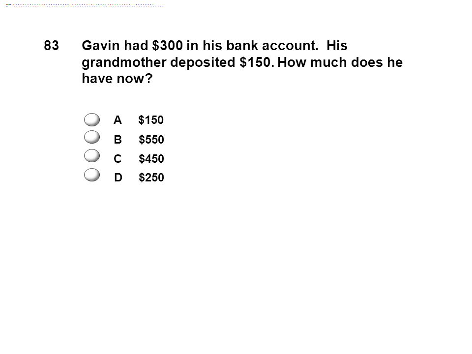 83 Gavin had $300 in his bank account. His grandmother deposited $150.