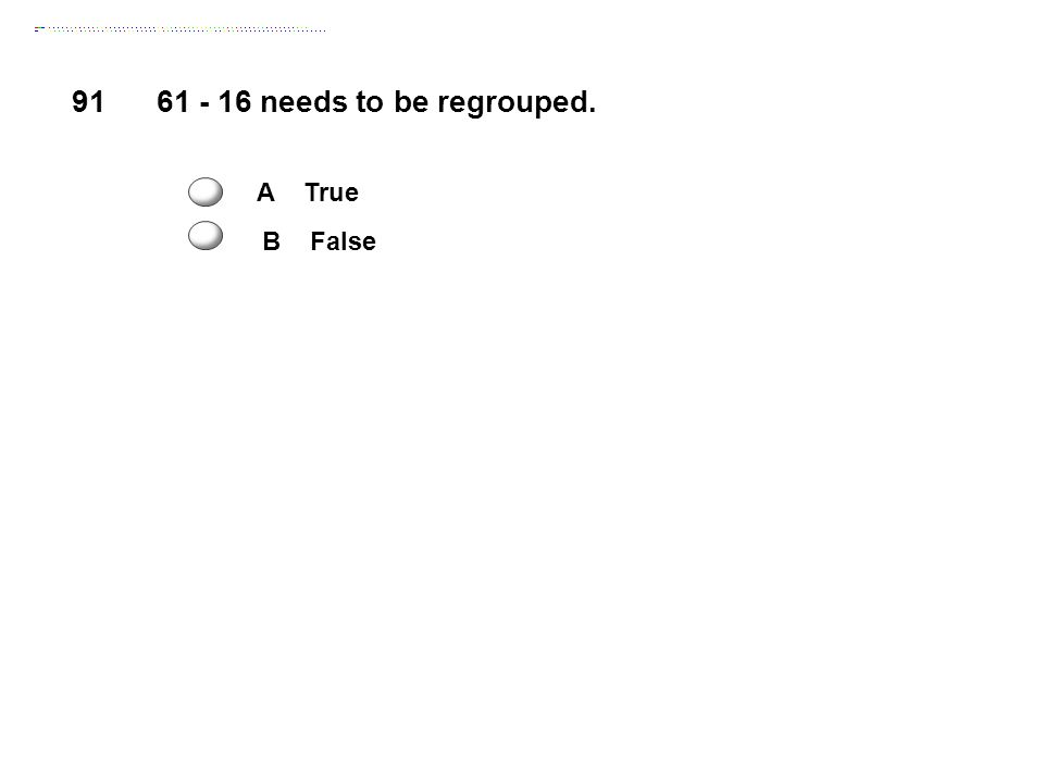 91 61 - 16 needs to be regrouped. A True B False