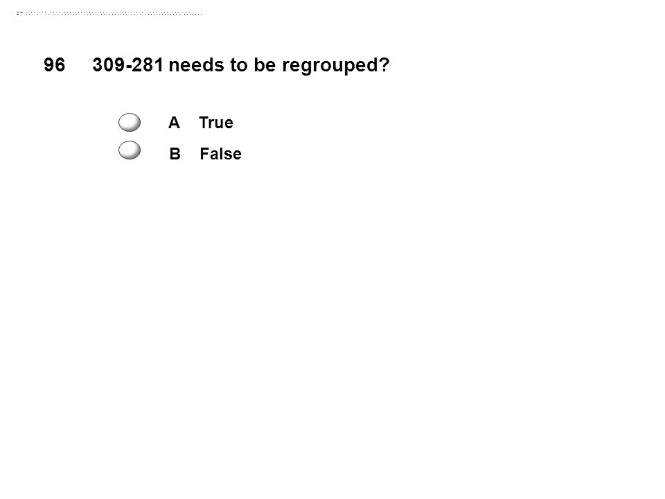 96 309-281 needs to be regrouped A True B False