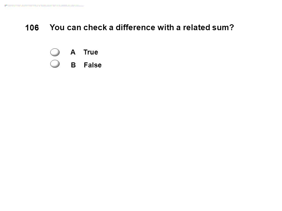 106 You can check a difference with a related sum A True B False