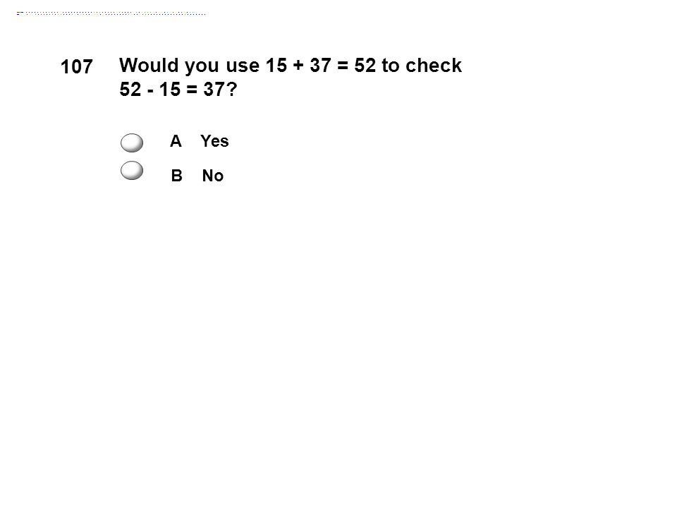 107 Would you use 15 + 37 = 52 to check 52 - 15 = 37 A Yes B No