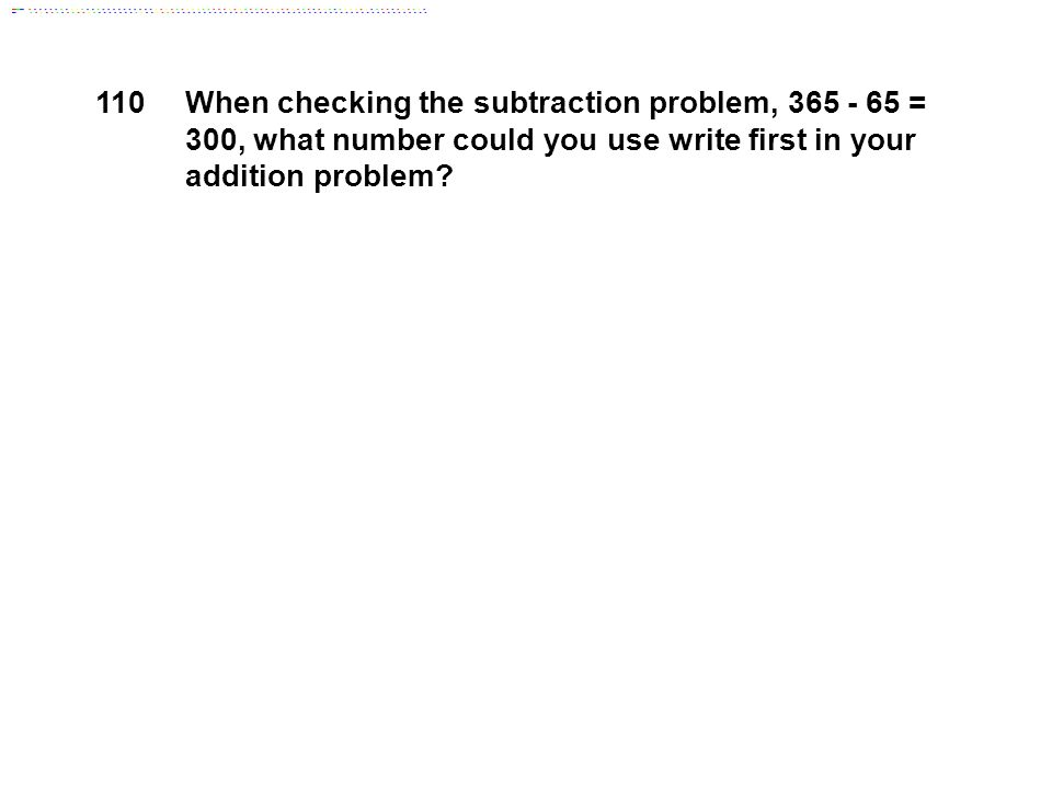 110 When checking the subtraction problem, 365 - 65 = 300, what number could you use write first in your addition problem