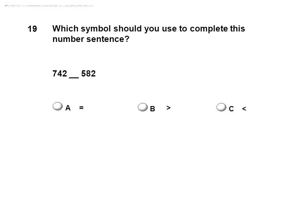 19 Which symbol should you use to complete this number sentence 742 __ 582 A= B > C<