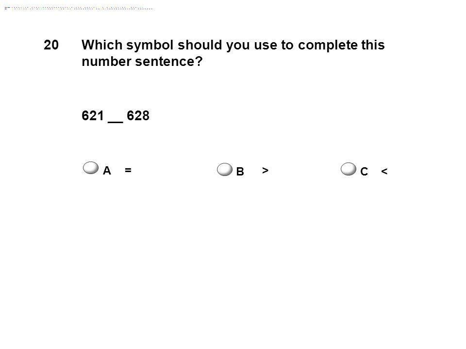 20 Which symbol should you use to complete this number sentence 621 __ 628 A= B > C<